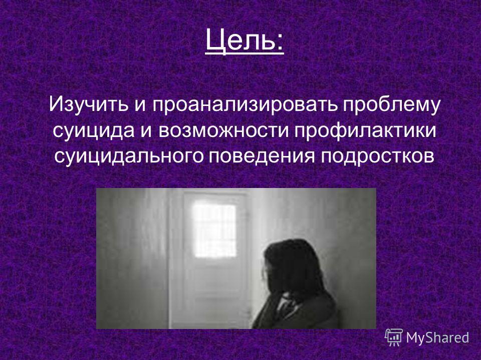 Цель: Изучить и проанализировать проблему суицида и возможности профилактики суицидального поведения подростков