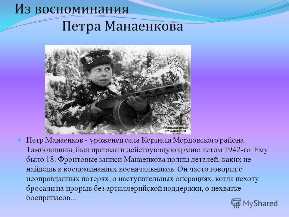 Из воспоминания Петра Манаенкова Петр Манаенков - уроженец села Корпели Мордовского района Тамбовщины, был призван в действующую армию летом 1942-го. Ему было 18. Фронтовые записи Манаенкова полны деталей, каких не найдешь в воспоминаниях военачальни