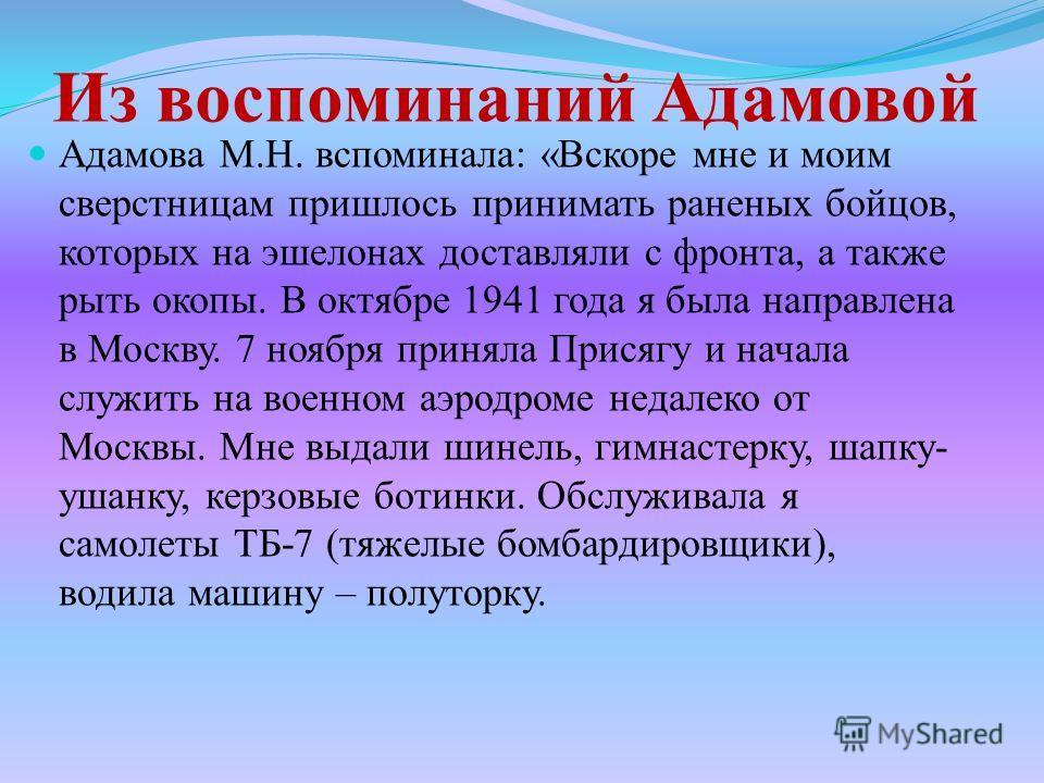 Из воспоминаний Адамовой Адамова М.Н. вспоминала: «Вскоре мне и моим сверстницам пришлось принимать раненых бойцов, которых на эшелонах доставляли с фронта, а также рыть окопы. В октябре 1941 года я была направлена в Москву. 7 ноября приняла Присягу