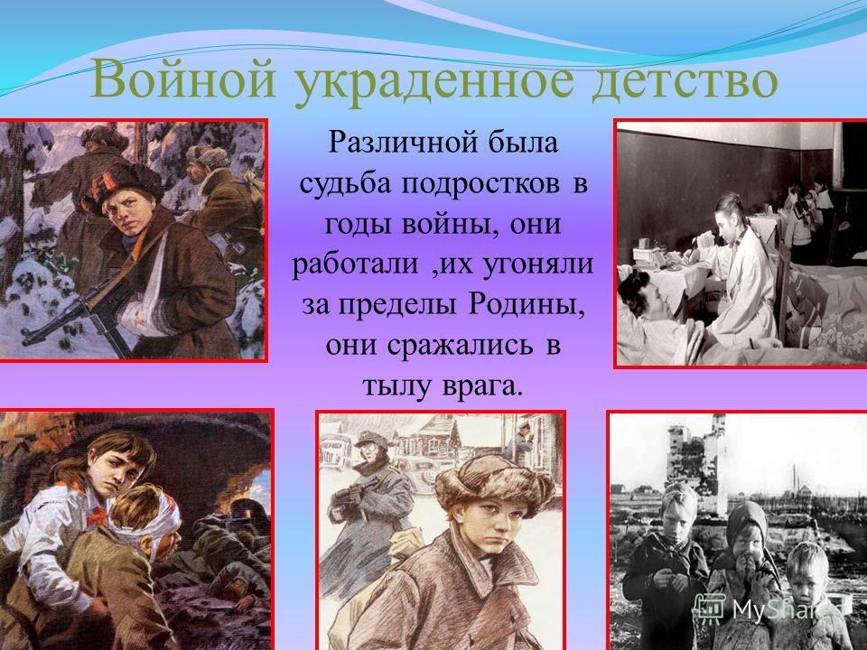 Войной украденное детство Различной была судьба подростков в годы войны, они работали,их угоняли за пределы Родины, они сражались в тылу врага.