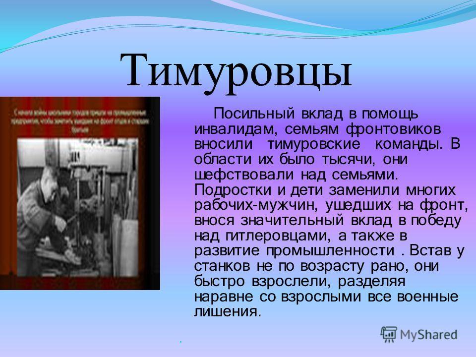 Тимуровцы Посильный вклад в помощь инвалидам, семьям фронтовиков вносили тимуровские команды. В области их было тысячи, они шефствовали над семьями. Подростки и дети заменили многих рабочих-мужчин, ушедших на фронт, внося значительный вклад в победу