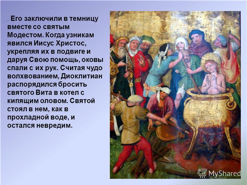 . Его заключили в темницу вместе со святым Модестом. Когда узникам явился Иисус Христос, укрепляя их в подвиге и даруя Свою помощь, оковы спали с их рук. Считая чудо волхвованием, Диоклитиан распорядился бросить святого Вита в котел с кипящим оловом.
