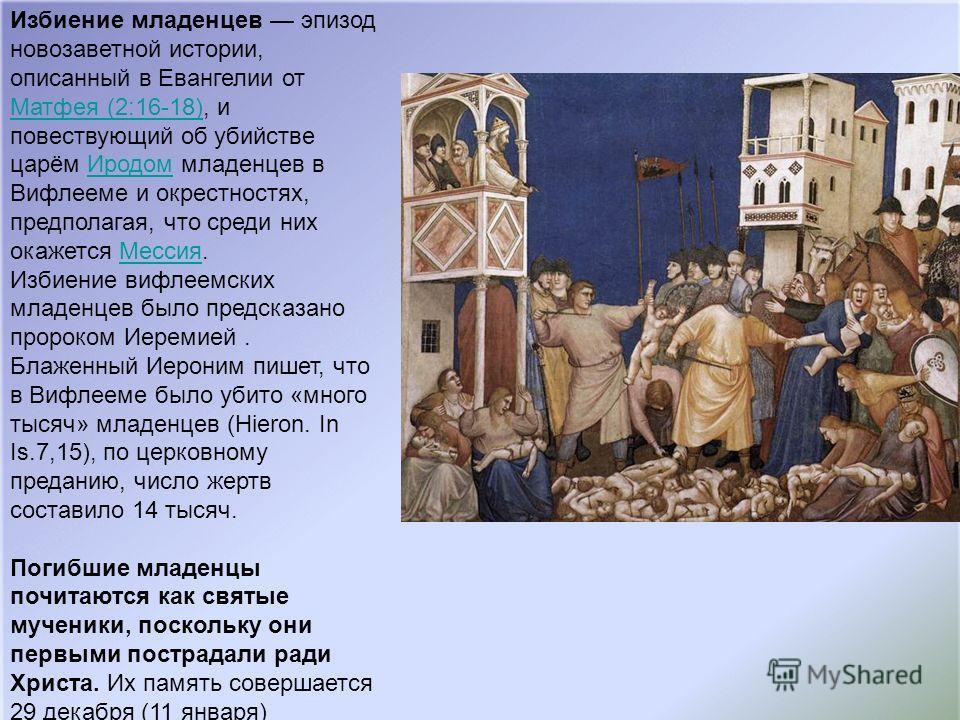 Избиение младенцев эпизод новозаветной истории, описанный в Евангелии от Матфея (2:16-18), и повествующий об убийстве царём Иродом младенцев в Вифлееме и окрестностях, предполагая, что среди них окажется Мессия. Избиение вифлеемских младенцев было пр