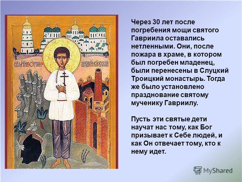 Через 30 лет после погребения мощи святого Гавриила оставались нетленными. Они, после пожара в храме, в котором был погребен младенец, были перенесены в Слуцкий Троицкий монастырь. Тогда же было установлено празднование святому мученику Гавриилу. Пус