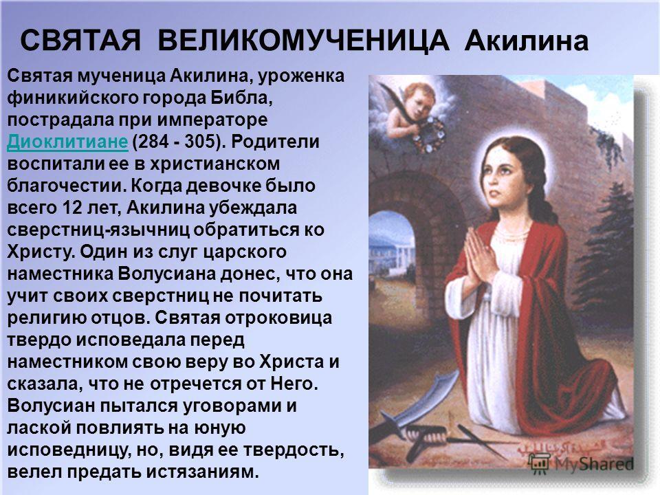 Святая мученица Акилина, уроженка финикийского города Библа, пострадала при императоре Диоклитиане (284 - 305). Родители воспитали ее в христианском благочестии. Когда девочке было всего 12 лет, Акилина убеждала сверстниц-язычниц обратиться ко Христу
