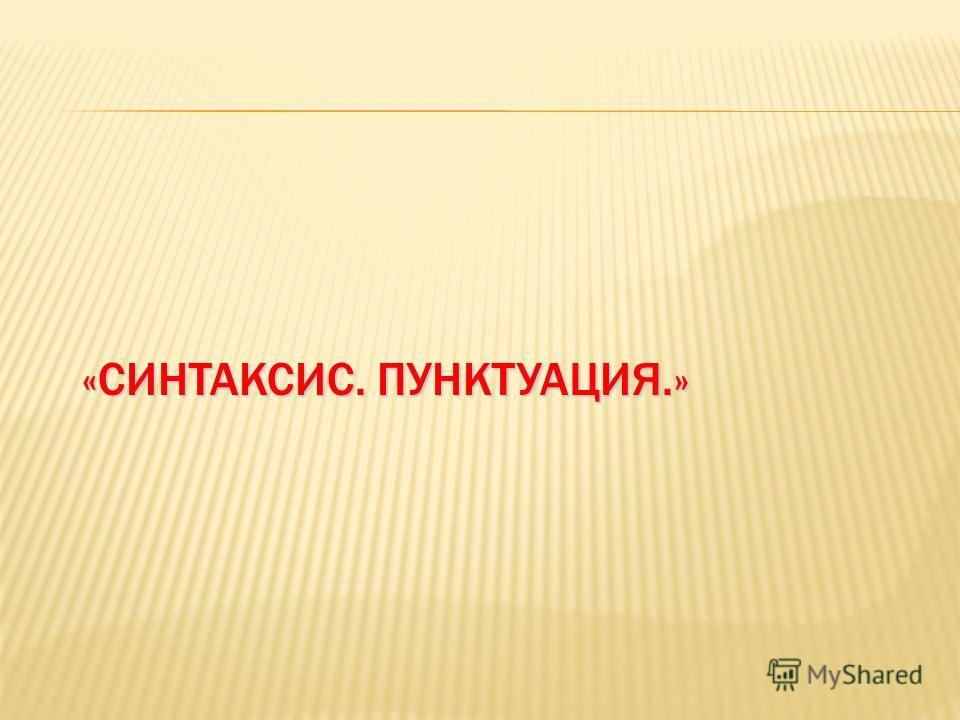«СИНТАКСИС. ПУНКТУАЦИЯ.»
