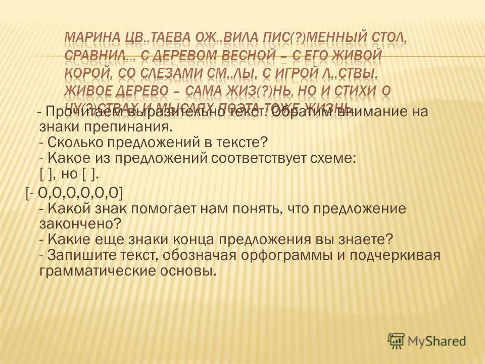 - Прочитаем выразительно текст. Обратим внимание на знаки препинания. - Сколько предложений в тексте? - Какое из предложений соответствует схеме: [ ], но [ ]. [- O,O,O,O,O,O] - Какой знак помогает нам понять, что предложение закончено? - Какие еще зн
