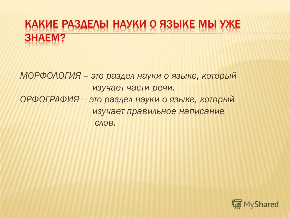 МОРФОЛОГИЯ – это раздел науки о языке, который изучает части речи. ОРФОГРАФИЯ – это раздел науки о языке, который изучает правильное написание слов.