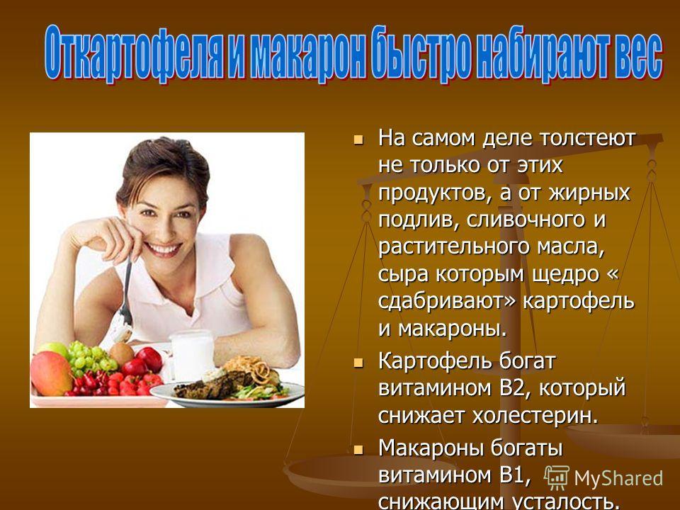 На самом деле толстеют не только от этих продуктов, а от жирных подлив, сливочного и растительного масла, сыра которым щедро « сдабривают» картофель и макароны. Картофель богат витамином В2, который снижает холестерин. Макароны богаты витамином В1, с