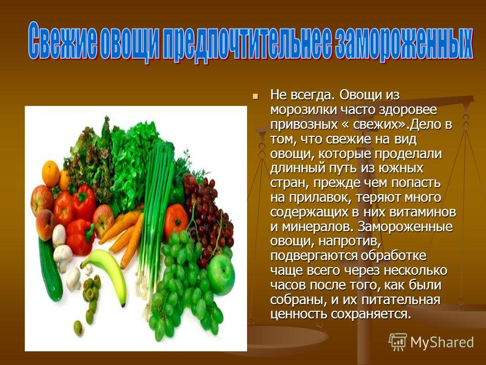 Не всегда. Овощи из морозилки часто здоровее привозных « свежих».Дело в том, что свежие на вид овощи, которые проделали длинный путь из южных стран, прежде чем попасть на прилавок, теряют много содержащих в них витаминов и минералов. Замороженные ово