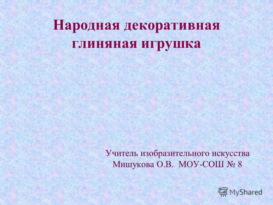 Народная декоративная глиняная игрушка Учитель изобразительного искусства Мишукова О.В. МОУ-СОШ 8