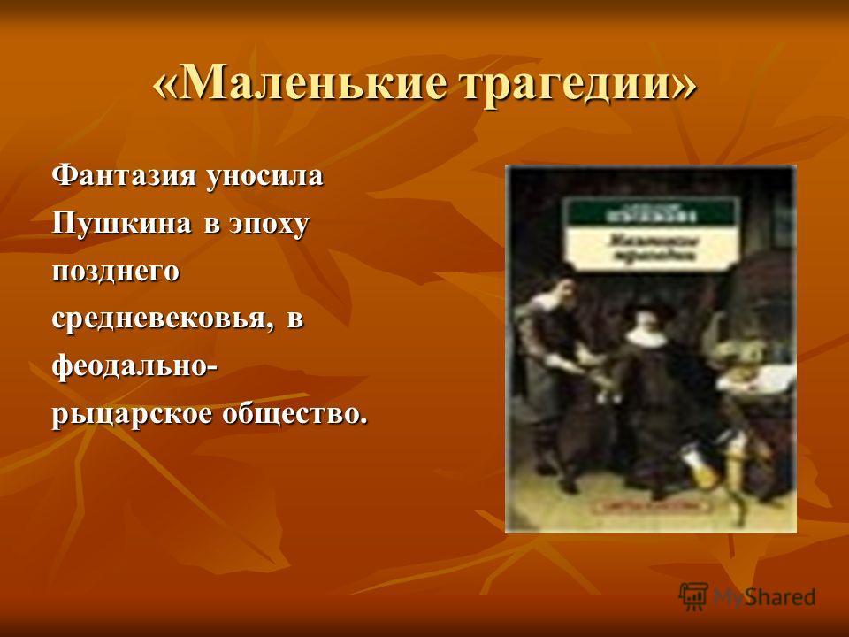 «Маленькие трагедии» Фантазия уносила Пушкина в эпоху позднего средневековья, в феодально- рыцарское общество.