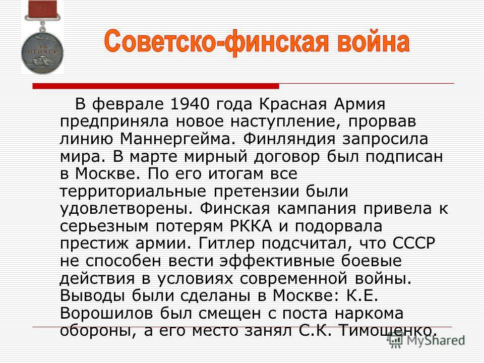 В феврале 1940 года Красная Армия предприняла новое наступление, прорвав линию Маннергейма. Финляндия запросила мира. В марте мирный договор был подписан в Москве. По его итогам все территориальные претензии были удовлетворены. Финская кампания приве