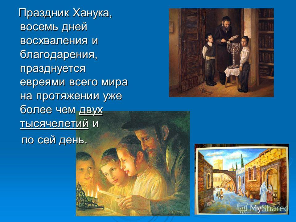 Праздник Ханука, восемь дней восхваления и благодарения, празднуется евреями всего мира на протяжении уже более чем двух тысячелетий и Праздник Ханука, восемь дней восхваления и благодарения, празднуется евреями всего мира на протяжении уже более чем