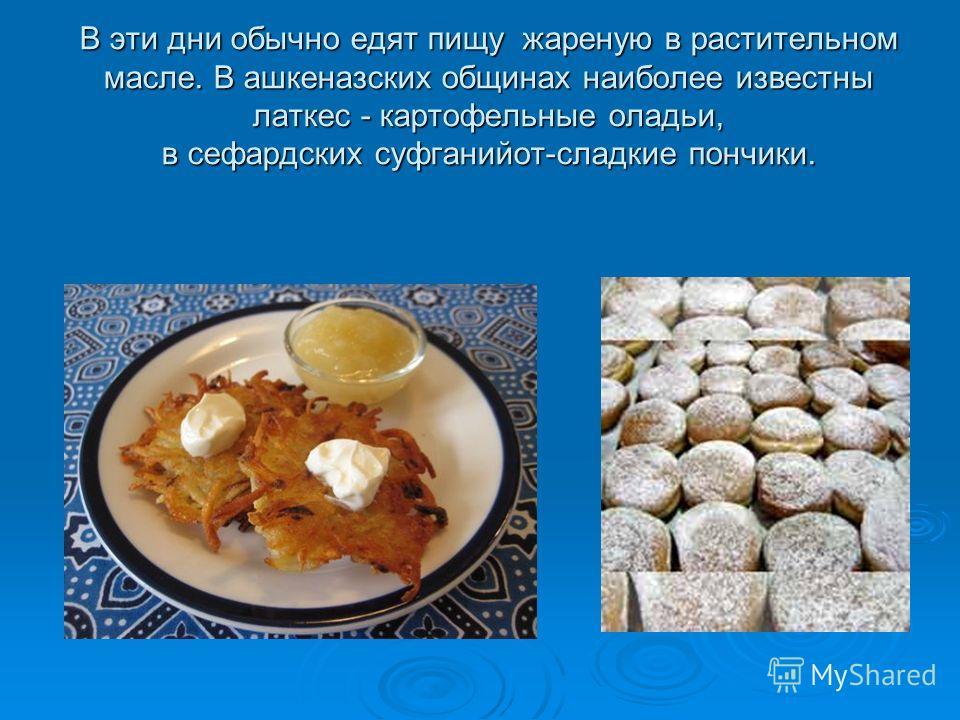 В эти дни обычно едят пищу жареную в растительном масле. В ашкеназских общинах наиболее известны латкес - картофельные оладьи, в сефардских суфганийот-сладкие пончики.
