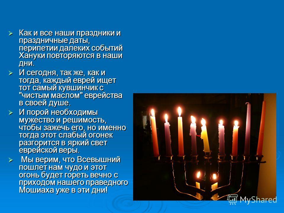 Как и все наши праздники и праздничные даты, перипетии далеких событий Хануки повторяются в наши дни. Как и все наши праздники и праздничные даты, перипетии далеких событий Хануки повторяются в наши дни. И сегодня, так же, как и тогда, каждый еврей и