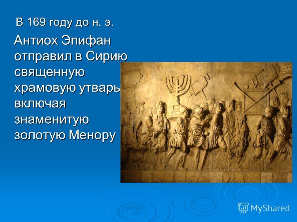 В 169 году до н. э. В 169 году до н. э. Антиох Эпифан отправил в Сирию священную храмовую утварь, включая знаменитую золотую Менору Антиох Эпифан отправил в Сирию священную храмовую утварь, включая знаменитую золотую Менору