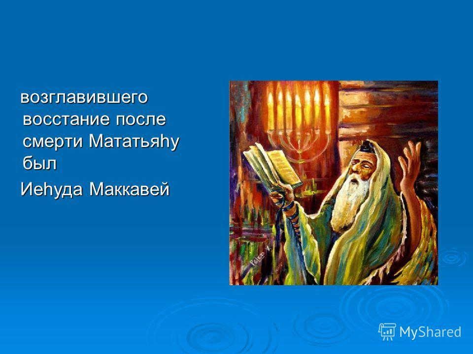 возглавившего восстание после смерти Мататьяhу был возглавившего восстание после смерти Мататьяhу был Иеhуда Маккавей Иеhуда Маккавей