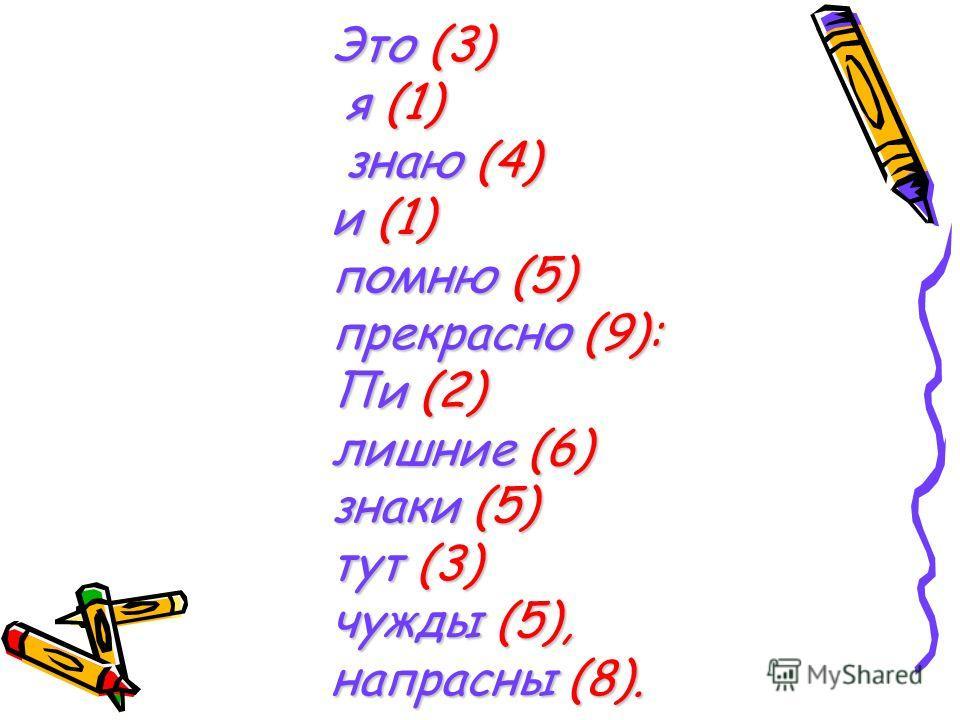 Это (3) я (1) знаю (4) и (1) помню (5) прекрасно (9): Пи (2) лишние (6) знаки (5) тут (3) чужды (5), напрасны (8).