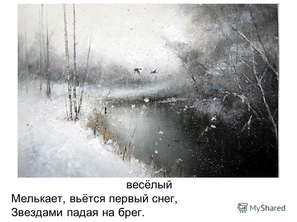 весёлый Мелькает, вьётся первый снег, Звездами падая на брег.