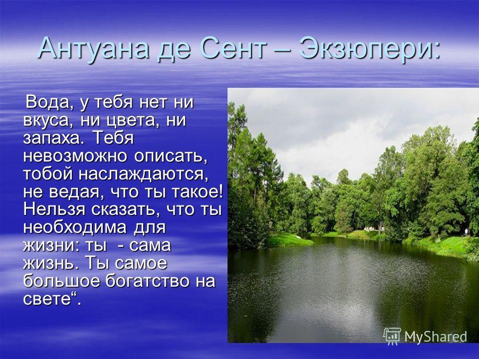 Антуана де Сент – Экзюпери: Вода, у тебя нет ни вкуса, ни цвета, ни запаха. Тебя невозможно описать, тобой наслаждаются, не ведая, что ты такое! Нельзя сказать, что ты необходима для жизни: ты - сама жизнь. Ты самое большое богатство на свете. Вода,