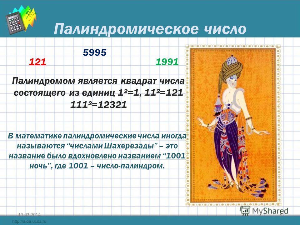 Палиндромическое число 19.02.20143 121 5995 1991 Палиндромом является квадрат числа состоящего из единиц 1²=1, 11²=121 111²=12321 В математике палиндромические числа иногда называются числами Шахерезады – это название было вдохновлено названием 1001