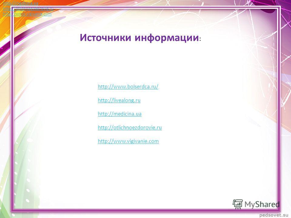 Источники информации : http://www.bolserdca.ru/ http://livealong.ru http://medicina.ua http://otlichnoezdorovie.ru http://www.vigivanie.com http://www.bolserdca.ru/ http://livealong.ru http://medicina.ua http://otlichnoezdorovie.ru http://www.vigivan