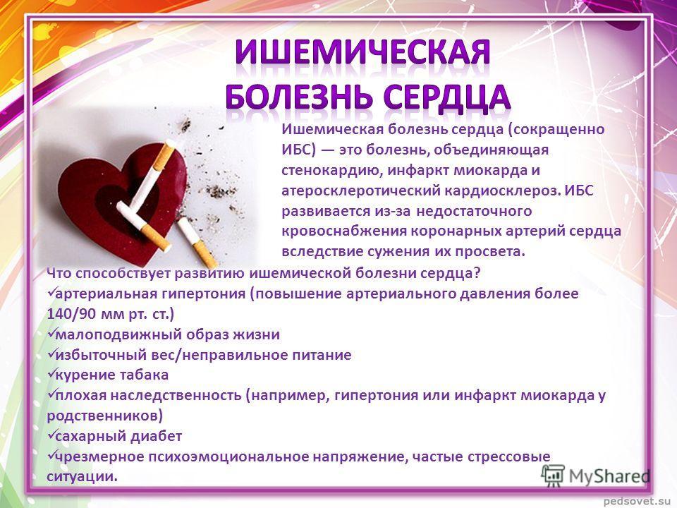 Что способствует развитию ишемической болезни сердца? артериальная гипертония (повышение артериального давления более 140/90 мм рт. ст.) малоподвижный образ жизни избыточный вес/неправильное питание курение табака плохая наследственность (например, г