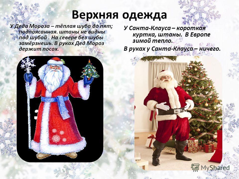 Верхняя одежда У Деда Мороза – тёплая шуба до пят; подпоясанная. штаны не видны под шубой. На севере без шубы замёрзнешь. В руках Дед Мороз держит посох.. У Санта-Клауса – короткая куртка, штаны. В Европе зимой тепло. В руках у Санта-Клауса – ничего.
