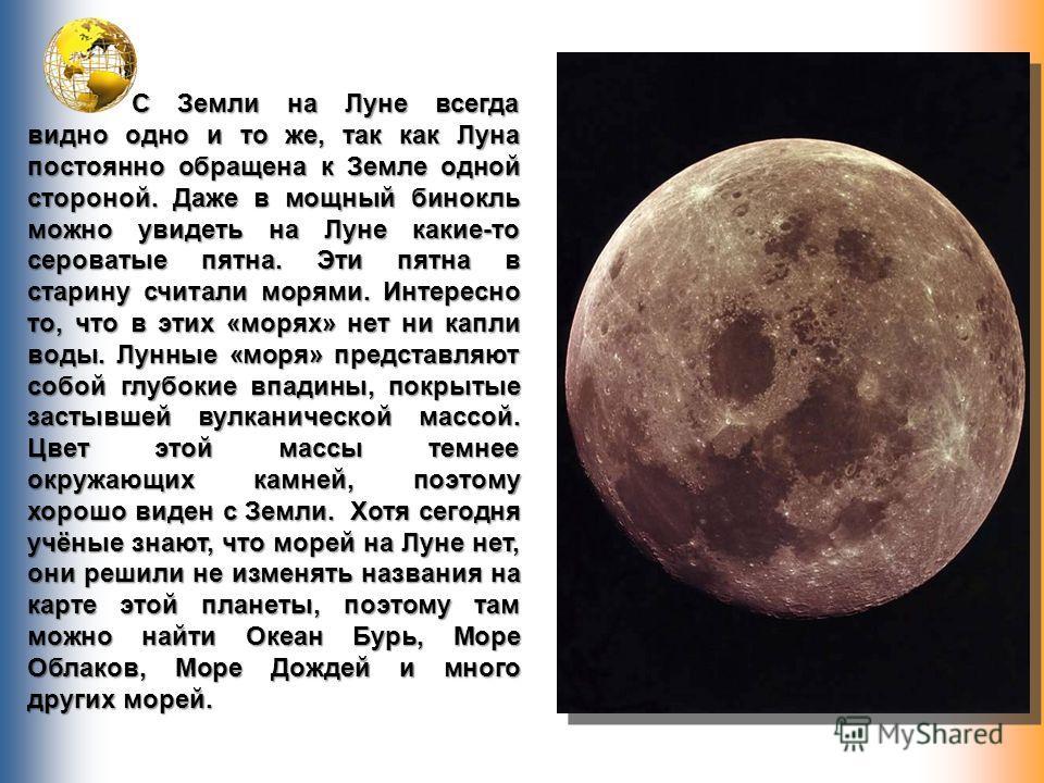 С Земли на Луне всегда видно одно и то же, так как Луна постоянно обращена к Земле одной стороной. Даже в мощный бинокль можно увидеть на Луне какие-то сероватые пятна. Эти пятна в старину считали морями. Интересно то, что в этих «морях» нет ни капли