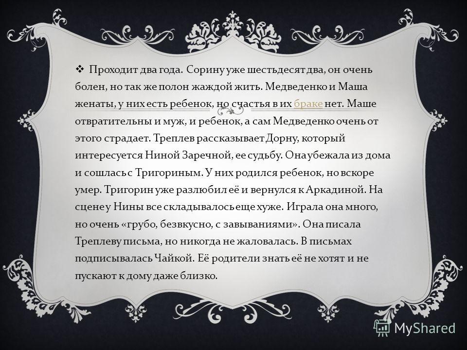 Проходит два года. Сорину уже шестьдесят два, он очень болен, но так же полон жаждой жить. Медведенко и Маша женаты, у них есть ребенок, но счастья в их браке нет. Маше отвратительны и муж, и ребенок, а сам Медведенко очень от этого страдает. Треплев