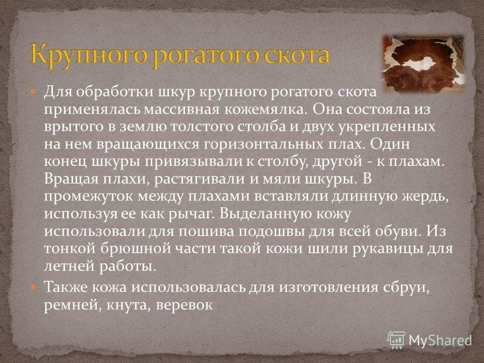 Для обработки шкур крупного рогатого скота применялась массивная кожемялка. Она состояла из врытого в землю толстого столба и двух укрепленных на нем вращающихся горизонтальных плах. Один конец шкуры привязывали к столбу, другой - к плахам. Вращая пл