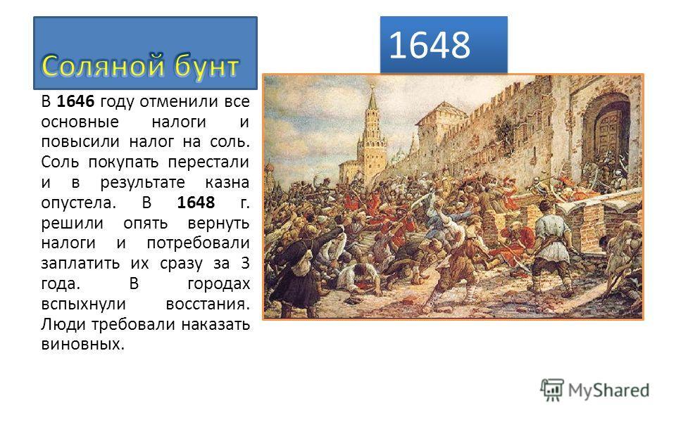 В 1646 году отменили все основные налоги и повысили налог на соль. Соль покупать перестали и в результате казна опустела. В 1648 г. решили опять вернуть налоги и потребовали заплатить их сразу за 3 года. В городах вспыхнули восстания. Люди требовали
