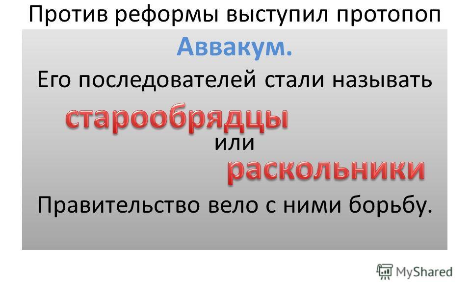 Против реформы выступил протопоп Аввакум. Его последователей стали называть или Правительство вело с ними борьбу.