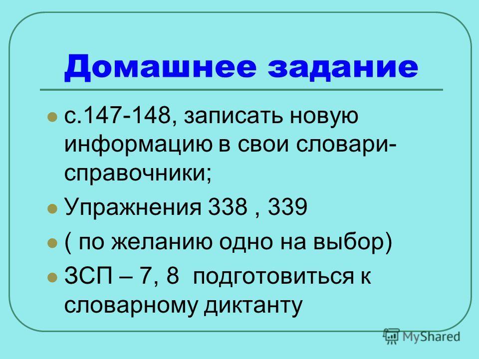 Домашнее задание с.147-148, записать новую информацию в свои словари- справочники; Упражнения 338, 339 ( по желанию одно на выбор) ЗСП – 7, 8 подготовиться к словарному диктанту