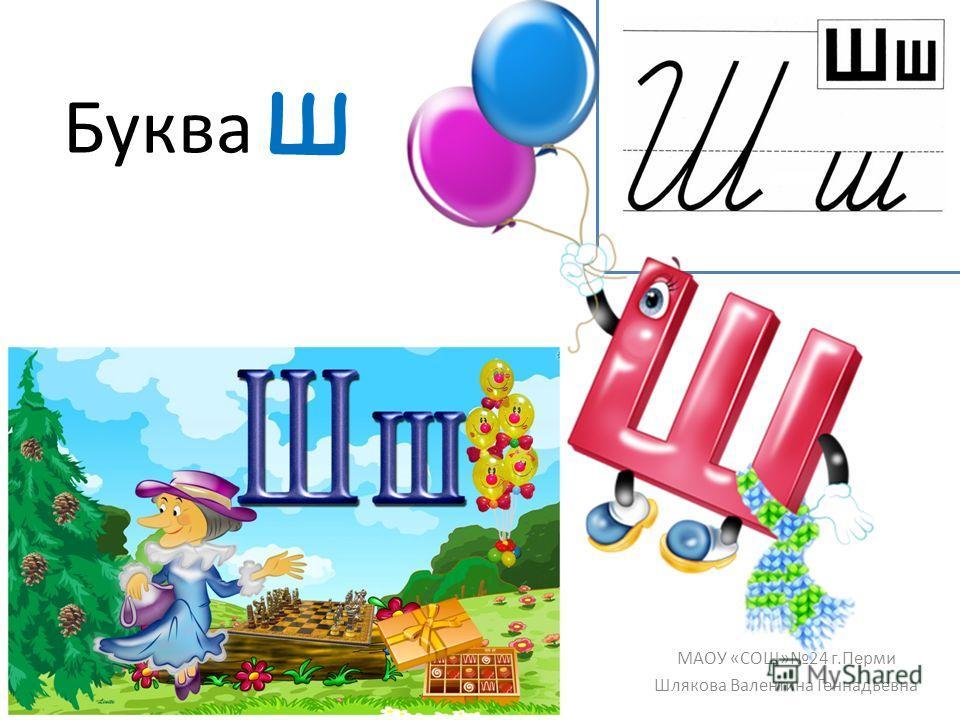 Буква ш МАОУ «СОШ»24 г.Перми Шлякова Валентина Геннадьевна