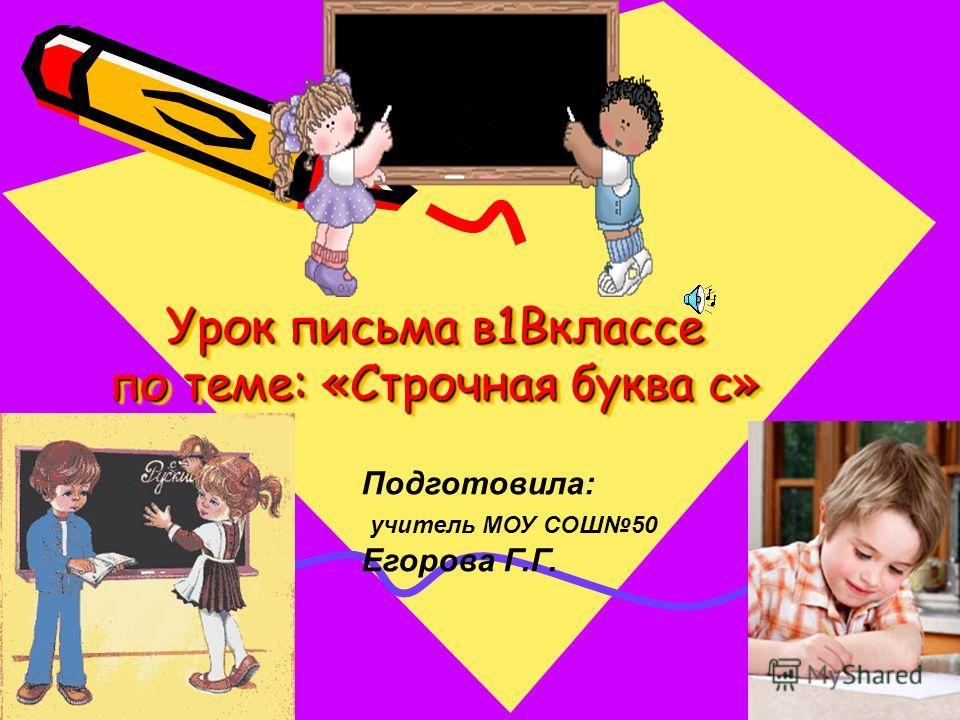 Урок письма в1Вклассе по теме: «Строчная буква с» Подготовила: учитель МОУ СОШ50 Егорова Г.Г.