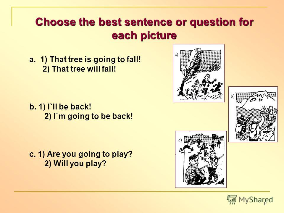 Choose the best sentence or question for each picture a. 1) That tree is going to fall! 2) That tree will fall! b. 1) I`ll be back! 2) I`m going to be back! c. 1) Are you going to play? 2) Will you play? 9