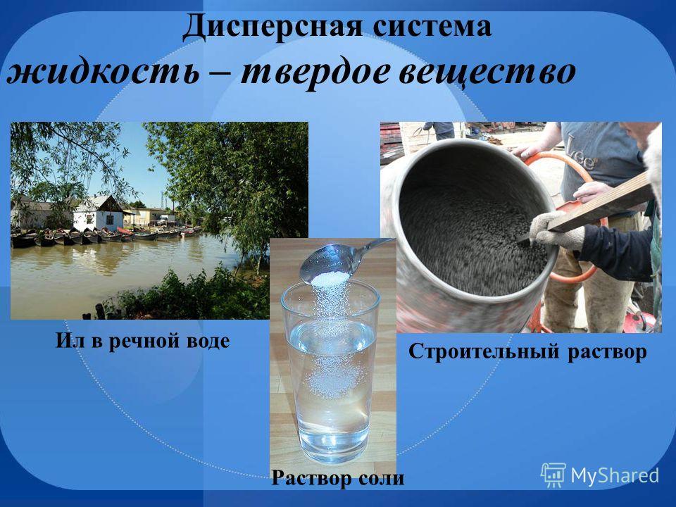 Дисперсная система жидкость – твердое вещество Строительный раствор Ил в речной воде Раствор соли