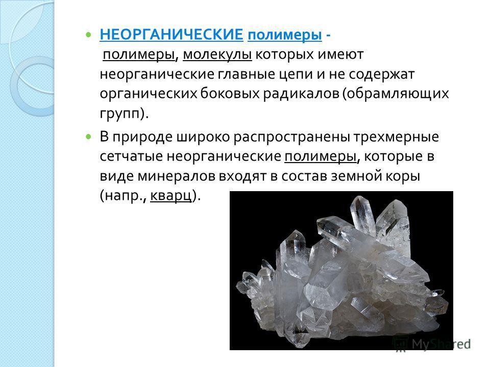 НЕОРГАНИЧЕСКИЕ полимеры - полимеры, молекулы которых имеют неорганические главные цепи и не содержат органических боковых радикалов ( обрамляющих групп ). В природе широко распространены трехмерные сетчатые неорганические полимеры, которые в виде мин