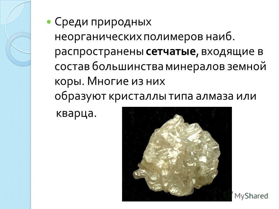 Среди природных неорганических полимеров наиб. распространены сетчатые, входящие в состав большинства минералов земной коры. Многие из них образуют кристаллы типа алмаза или кварца.