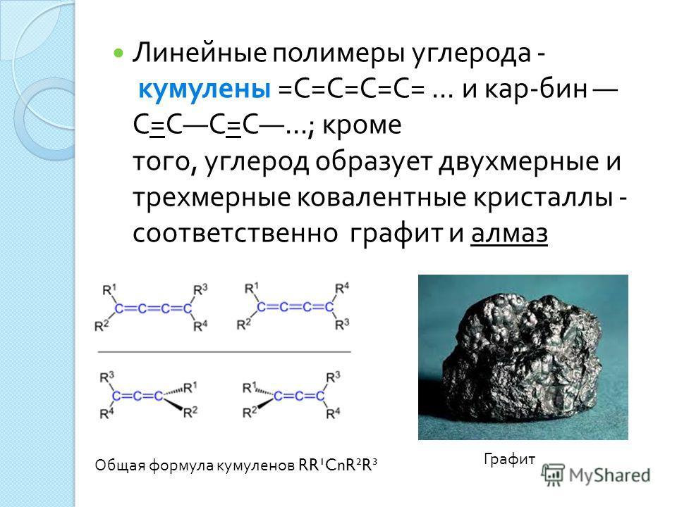 Линейные полимеры углерода - кумулены = С = С = С = С =... и кар - бин С = С С = С...; кроме того, углерод образует двухмерные и трехмерные ковалентные кристаллы - соответственно графит и алмаз Общая формула кумуленов RR¹CnR²R³ Графит