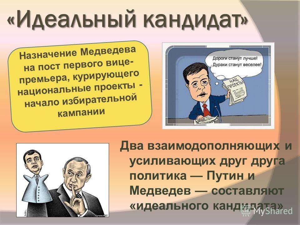 «Идеальный кандидат» Два взаимодополняющих и усиливающих друг друга политика Путин и Медведев составляют «идеального кандидата» Назначение Медведева на пост первого вице- премьера, курирующего национальные проекты - начало избирательной кампании