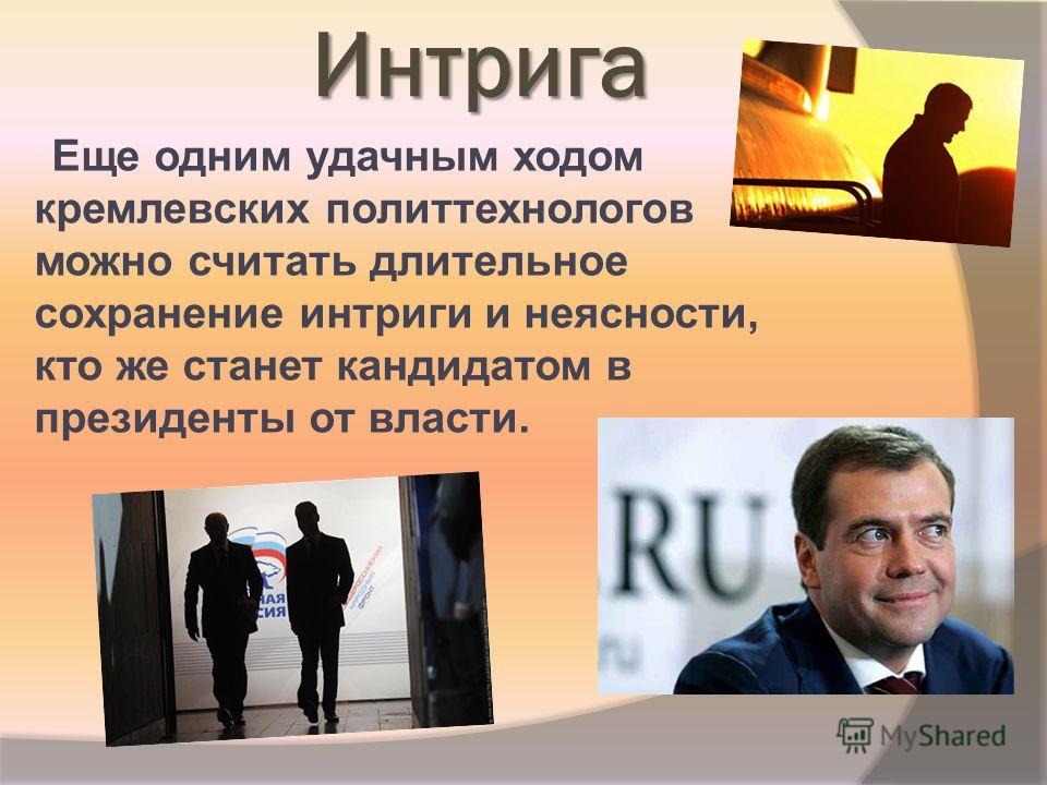 Интрига Еще одним удачным ходом кремлевских политтехнологов можно считать длительное сохранение интриги и неясности, кто же станет кандидатом в президенты от власти.