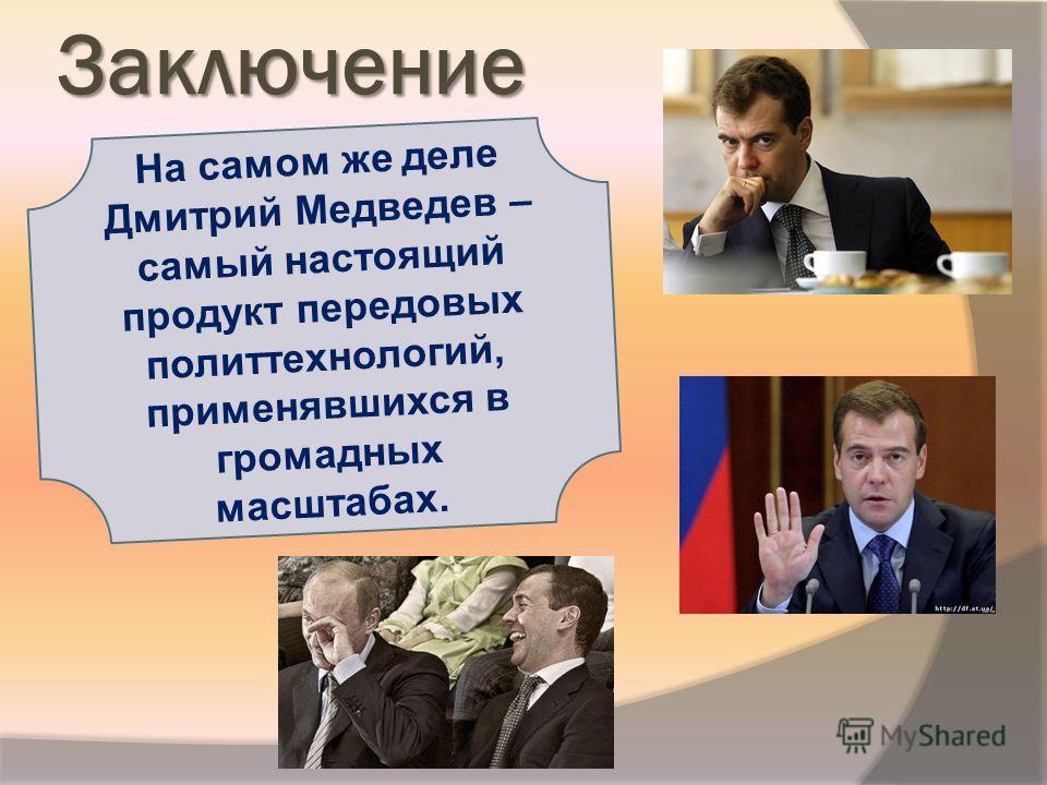 Заключение На самом же деле Дмитрий Медведев – самый настоящий продукт передовых политтехнологий, применявшихся в громадных масштабах.