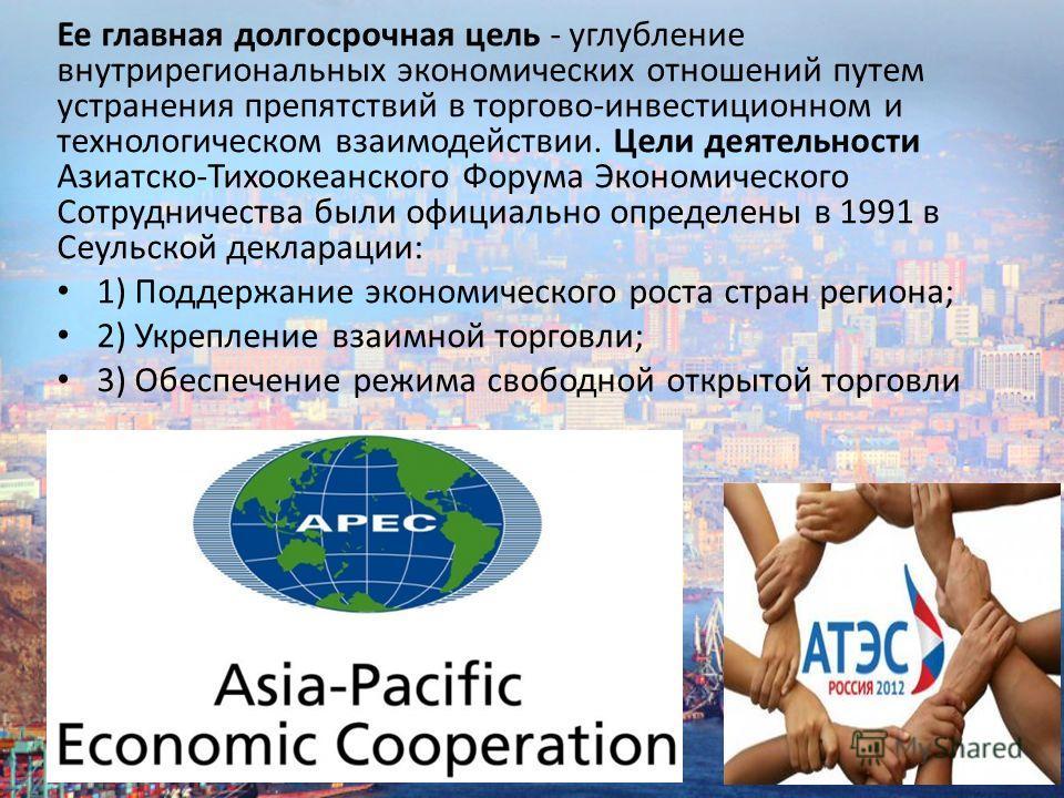 Ее главная долгосрочная цель - углубление внутрирегиональных экономических отношений путем устранения препятствий в торгово-инвестиционном и технологическом взаимодействии. Цели деятельности Азиатско-Тихоокеанского Форума Экономического Сотрудничеств