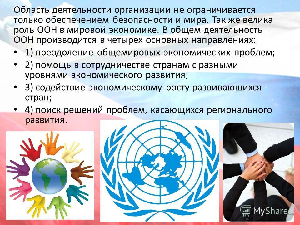 Область деятельности организации не ограничивается только обеспечением безопасности и мира. Так же велика роль ООН в мировой экономике. В общем деятельность ООН производится в четырех основных направлениях: 1) преодоление общемировых экономических пр