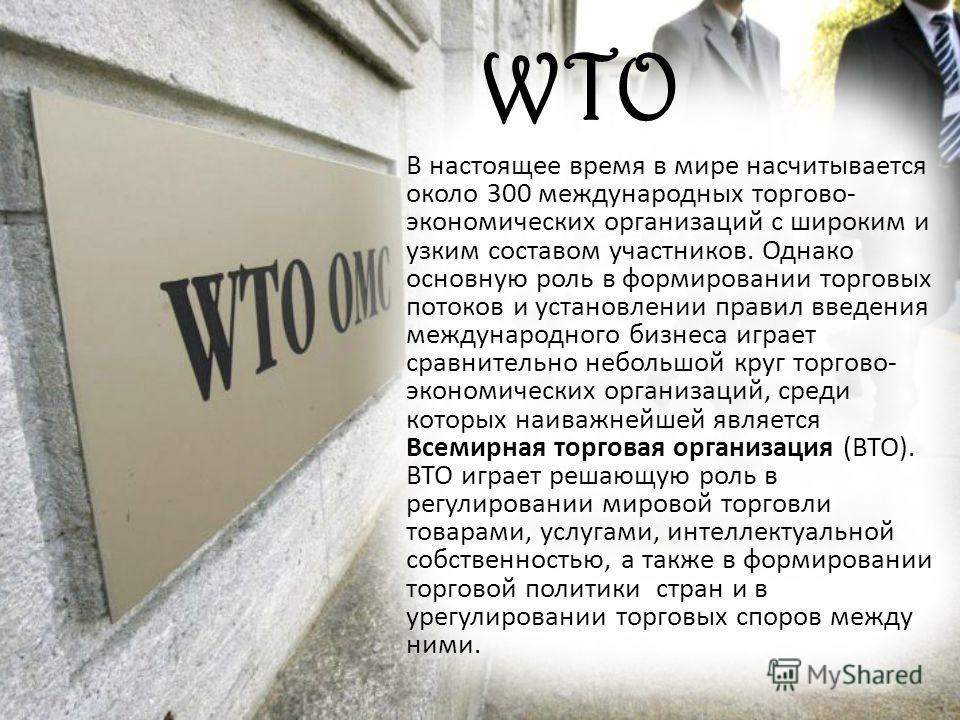 WTO В настоящее время в мире насчитывается около 300 международных торгово- экономических организаций с широким и узким составом участников. Однако основную роль в формировании торговых потоков и установлении правил введения международного бизнеса иг