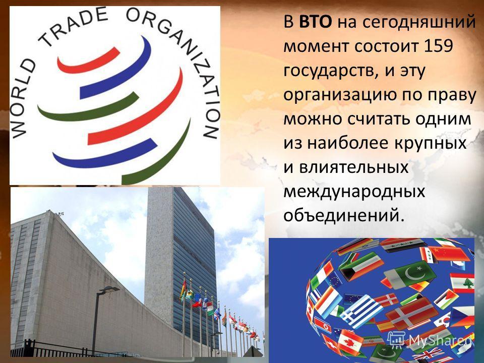 В ВТО на сегодняшний момент состоит 159 государств, и эту организацию по праву можно считать одним из наиболее крупных и влиятельных международных объединений.