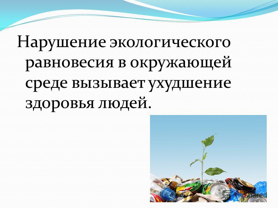 Нарушение экологического равновесия в окружающей среде вызывает ухудшение здоровья людей.